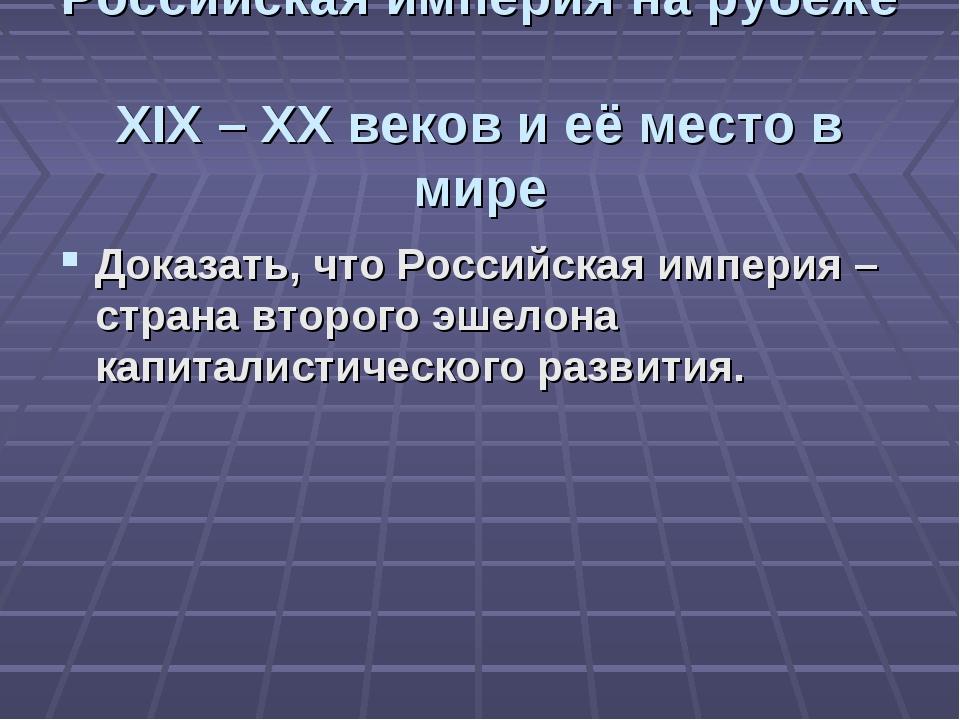 Российская империя на рубеже XIX – XX веков и её место в мире Доказать, что Р...
