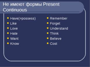 Не имеют формы Present Continuous Have(=possess) Like Love Hate Want Know Rem