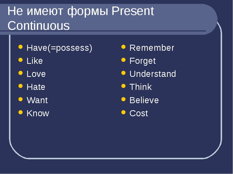 Не имеют формы Present Continuous Have(=possess) Like Love Hate Want Know Rem...