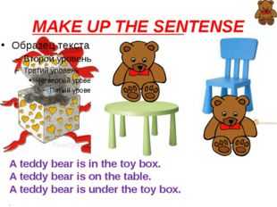 MAKE UP THE SENTENSE A teddy bear is in the toy box. A teddy bear is on the t