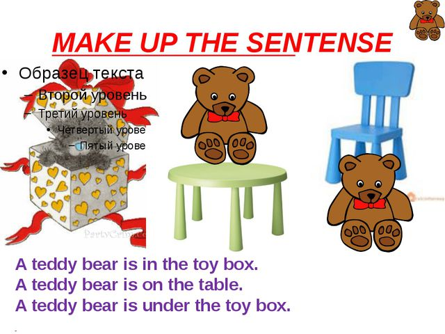 MAKE UP THE SENTENSE A teddy bear is in the toy box. A teddy bear is on the t...