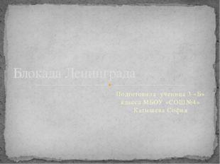 Подготовила ученица 3 «Б» класса МБОУ «СОШ№4» Катышева София Блокада Ленинграда