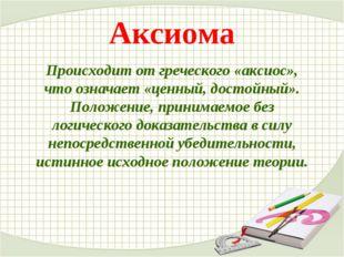 Аксиома Происходит от греческого «аксиос», что означает «ценный, достойный».