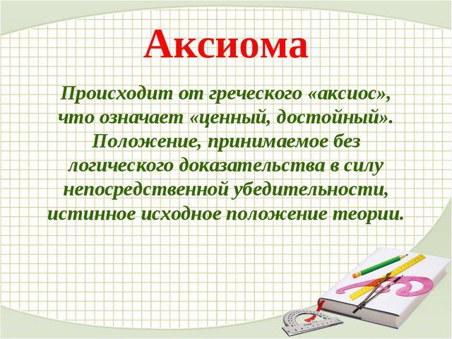 Аксиома Происходит от греческого «аксиос», что означает «ценный, достойный»....