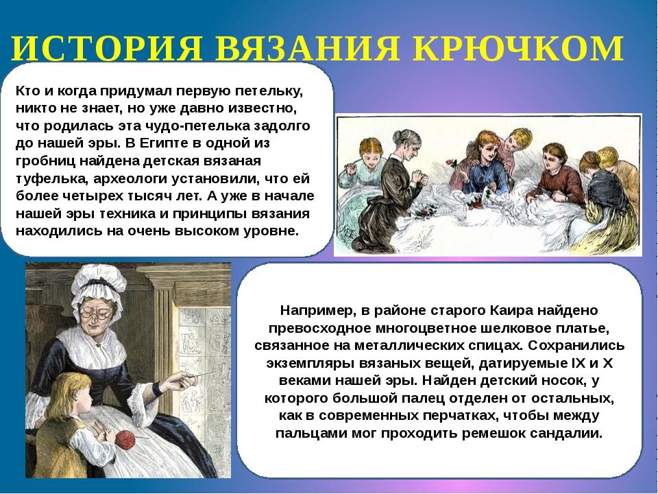 ИСТОРИЯ ВЯЗАНИЯ КРЮЧКОМ Кто и когда придумал первую петельку, никто не знает,...