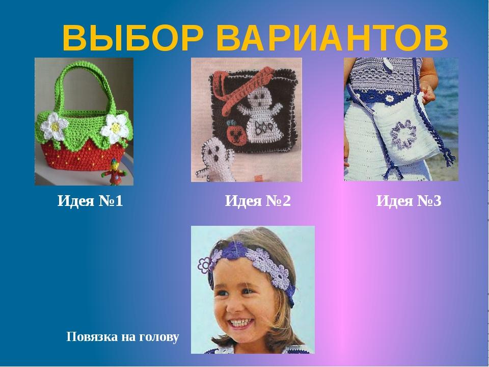 ВЫБОР ВАРИАНТОВ Идея №1 Идея №2 Идея №3 Повязка на голову