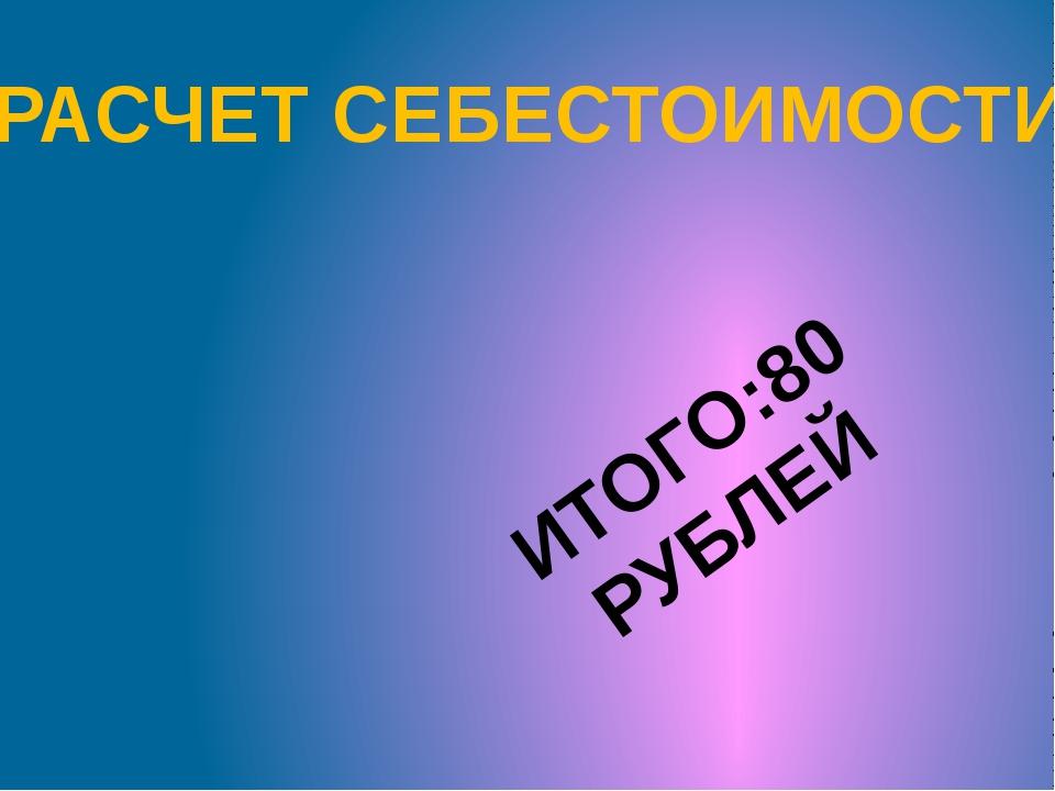 РАСЧЕТ СЕБЕСТОИМОСТИ ИТОГО:80 РУБЛЕЙ