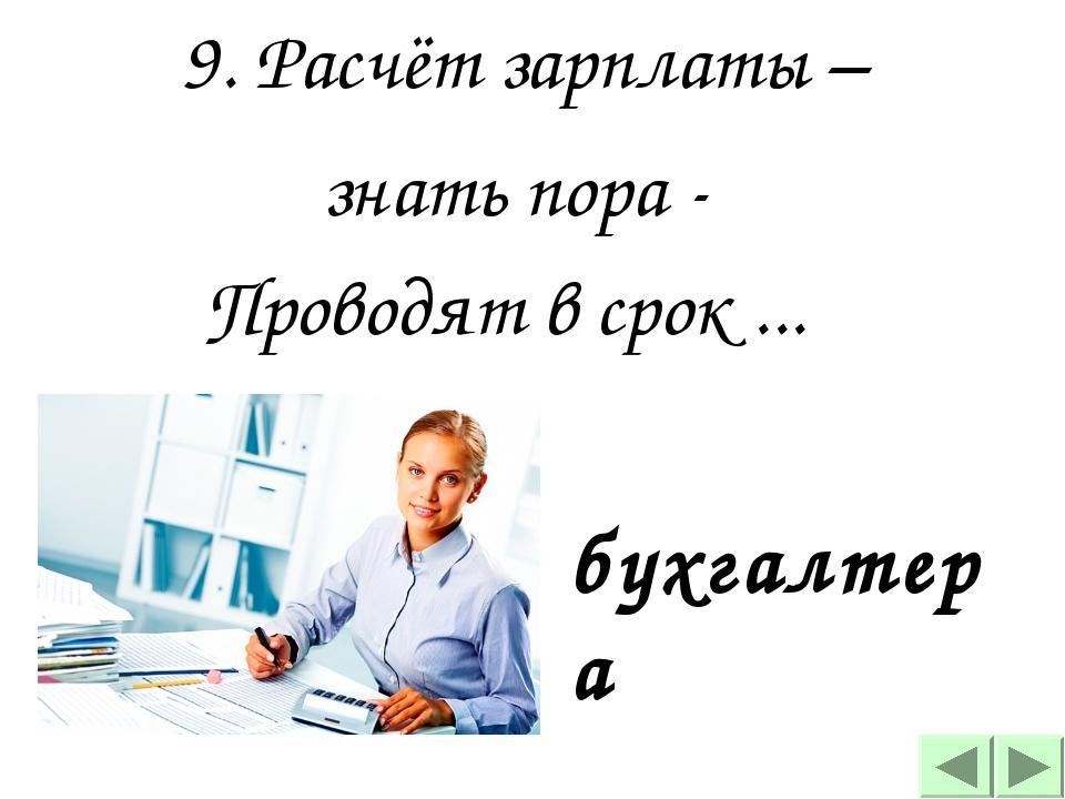 9. Расчёт зарплаты – знать пора -  Проводят в срок ...   бухгалтера