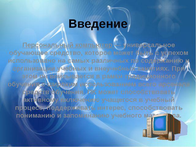 Введение Персональный компьютер — универсальное обучающее средство, которое м...