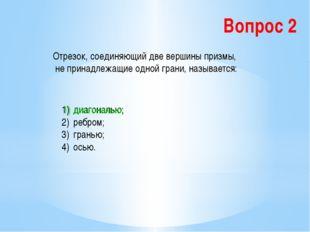 Вопрос 2 Отрезок, соединяющий две вершины призмы, не принадлежащие одной гран
