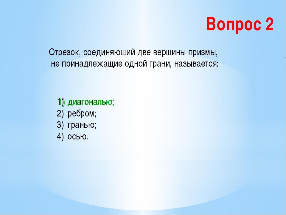 Вопрос 2 Отрезок, соединяющий две вершины призмы, не принадлежащие одной гран...