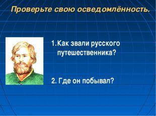 Проверьте свою осведомлённость. Как звали русского путешественника? 2. Где он