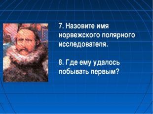 7. Назовите имя норвежского полярного исследователя. 8. Где ему удалось побыв