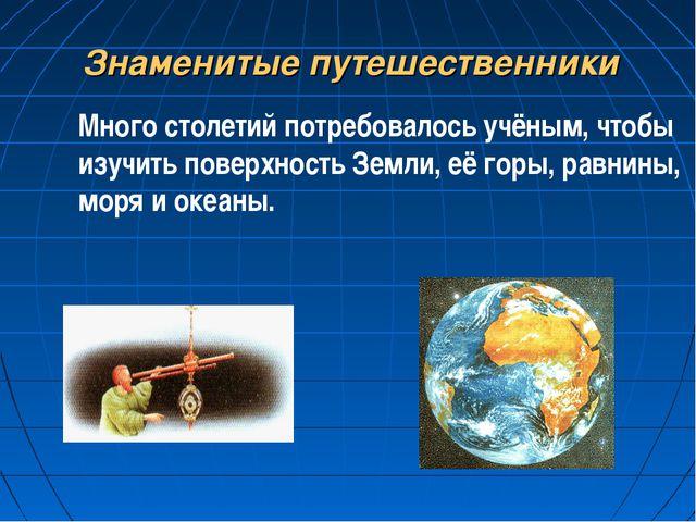 Знаменитые путешественники Много столетий потребовалось учёным, чтобы изучить...