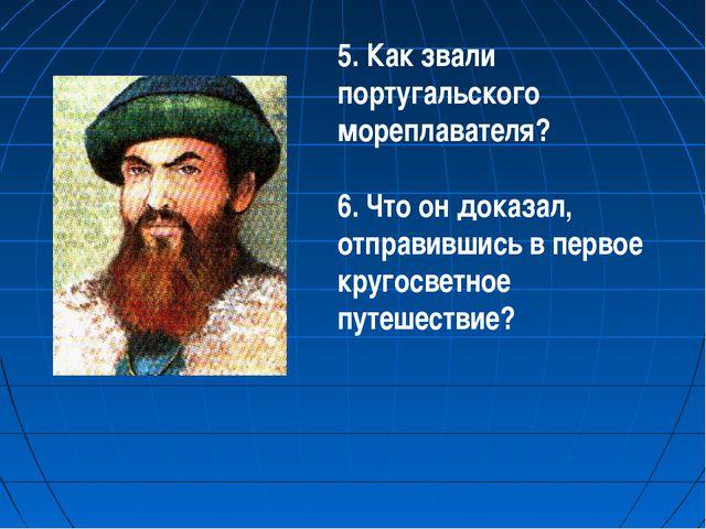 5. Как звали португальского мореплавателя? 6. Что он доказал, отправившись в...