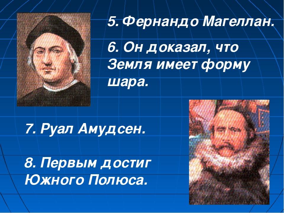 5. Фернандо Магеллан. 6. Он доказал, что Земля имеет форму шара. 7. Руал Амуд...