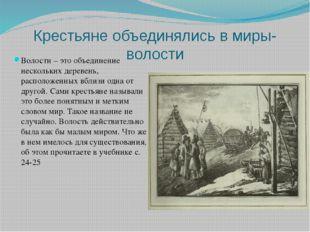 Крестьяне объединялись в миры- волости Волости – это объединение нескольких д