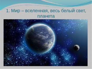 1. Мир – вселенная, весь белый свет, планета