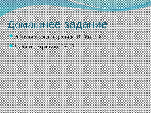 Домашнее задание Рабочая тетрадь страница 10 №6, 7, 8 Учебник страница 23-27.