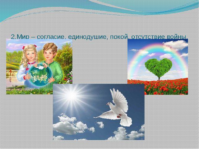 2.Мир – согласие, единодушие, покой, отсутствие войны.