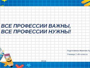 ВСЕ ПРОФЕССИИ ВАЖНЫ, ВСЕ ПРОФЕССИИ НУЖНЫ! Подготовила Иванова Арина Ученица 2