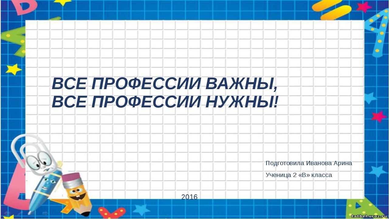 ВСЕ ПРОФЕССИИ ВАЖНЫ, ВСЕ ПРОФЕССИИ НУЖНЫ! Подготовила Иванова Арина Ученица 2...
