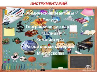 ИНСТРУМЕНТАРИЙ Химические реактивы Посуда Географические карты Таблицы Компью