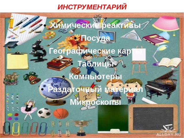 ИНСТРУМЕНТАРИЙ Химические реактивы Посуда Географические карты Таблицы Компью...
