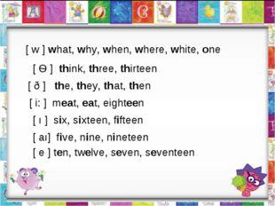 [ w ] what, why, when, where, white, one [ Ѳ ] think, three, thirteen [ ð ] t