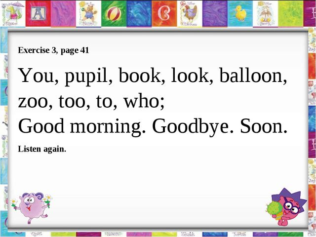 Exercise 3, page 41 You, pupil, book, look, balloon, zoo, too, to, who; Good...