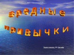 Педагог-психолог: И.В. Совгачёва МБОУ «Каменногорский ЦО»