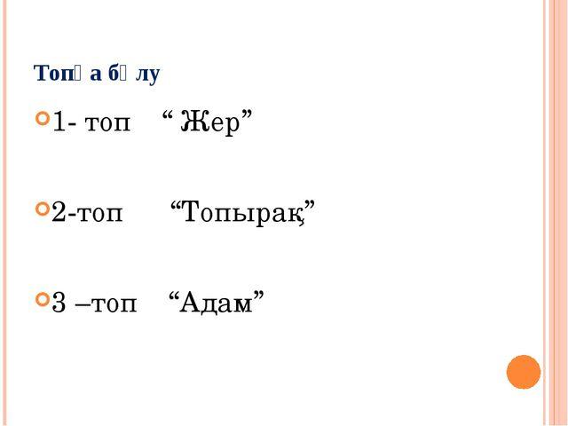 """Топқа бөлу 1- топ """" Жер"""" 2-топ """"Топырақ"""" 3 –топ """"Адам"""""""