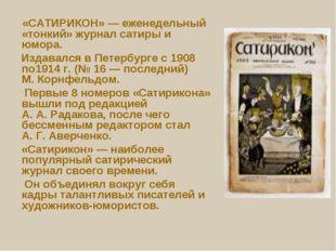 «САТИРИКОН»— еженедельный «тонкий» журнал сатиры и юмора. Издавался в Петер