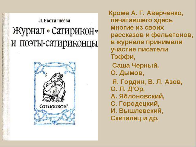 Кроме А.Г.Аверченко, печатавшего здесь многие из своих рассказов и фельето...