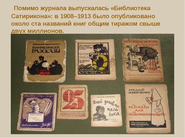 Помимо журнала выпускалась «Библиотека Сатирикона»: в 1908–1913 было опублик...