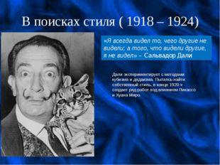 В поисках стиля ( 1918 – 1924) Дали экспериментирует с методами кубизма и дад