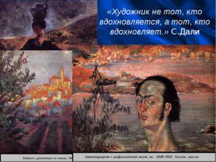 «Художник не тот, кто вдохновляется, а тот, кто вдохновляет.» С.Дали