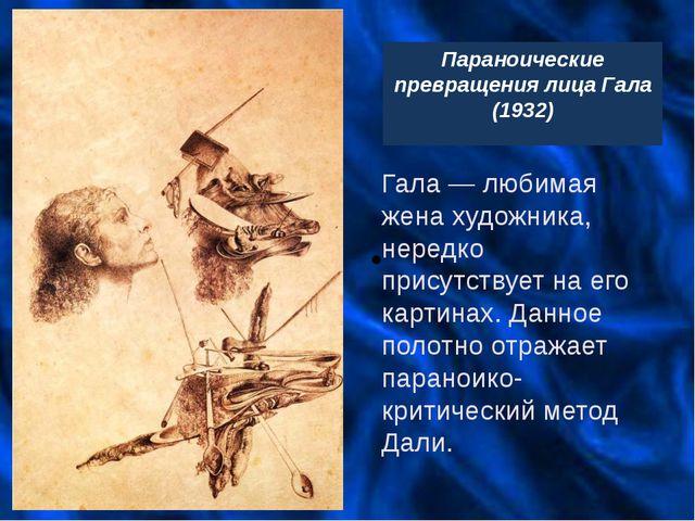 Параноические превращения лица Гала (1932) Гала— любимая жена художника, не...