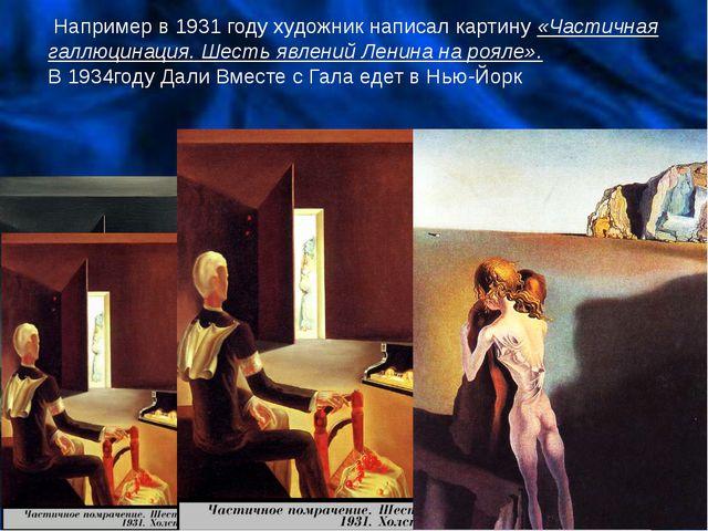 Например в 1931 году художник написал картину «Частичная галлюцинация. Шесть...