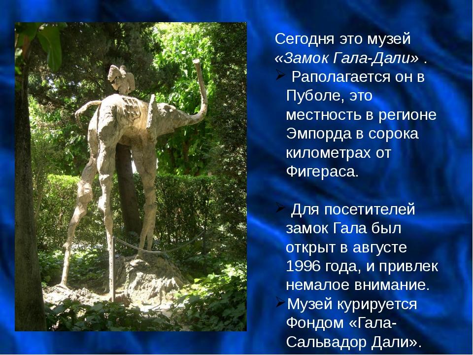 Сегодня это музей «Замок Гала-Дали» . Раполагается он в Пуболе, это местность...