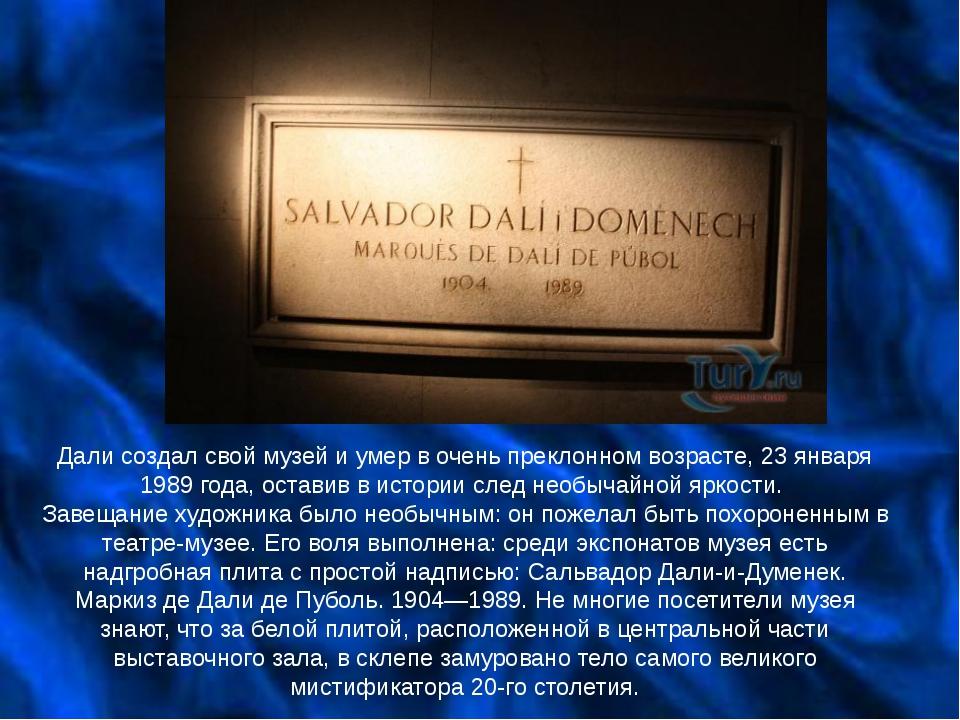 Дали создал свой музей и умер в очень преклонном возрасте, 23 января 1989 год...