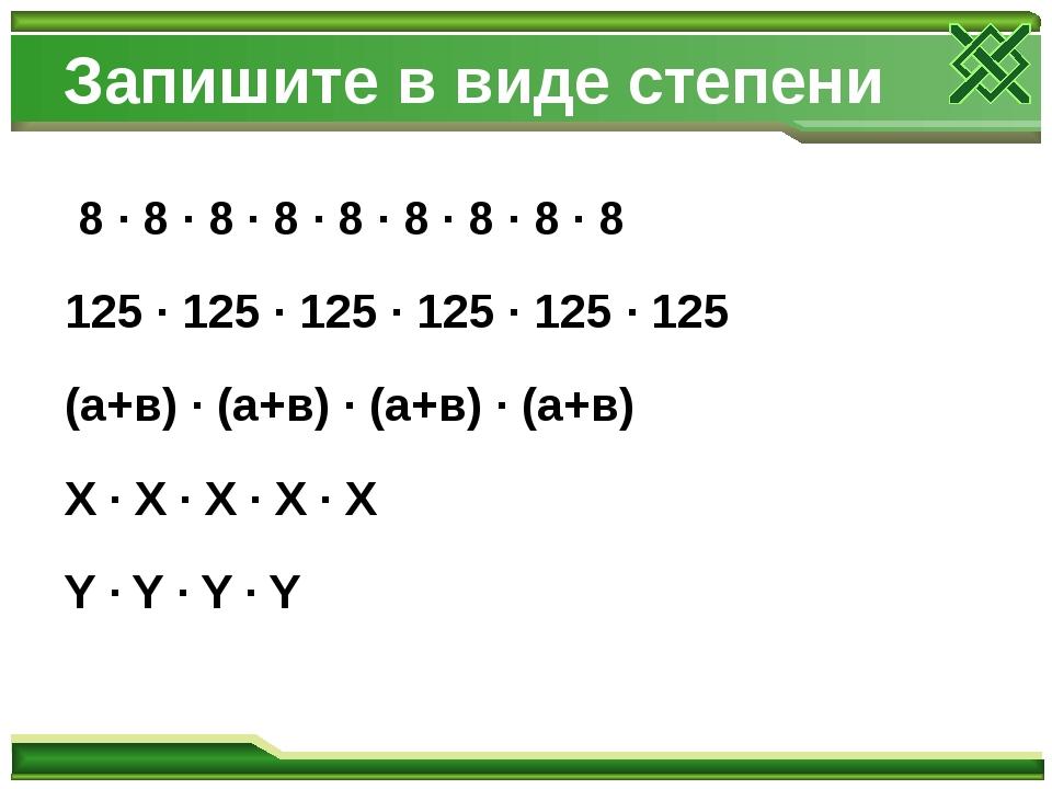 Запишите в виде степени 8 · 8 · 8 · 8 · 8 · 8 · 8 · 8 · 8 125 · 125 · 125 · 1...