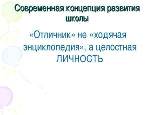 Современная концепция развития школы «Отличник» не «ходячая энциклопедия», а