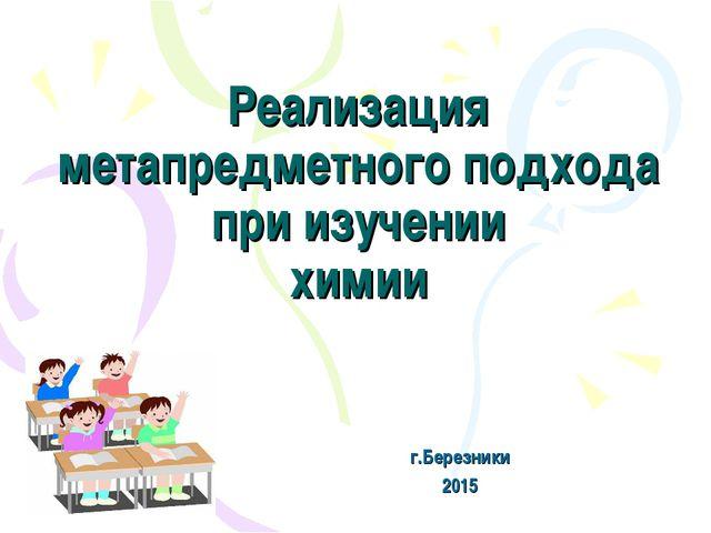 Реализация метапредметного подхода при изучении химии г.Березники 2015