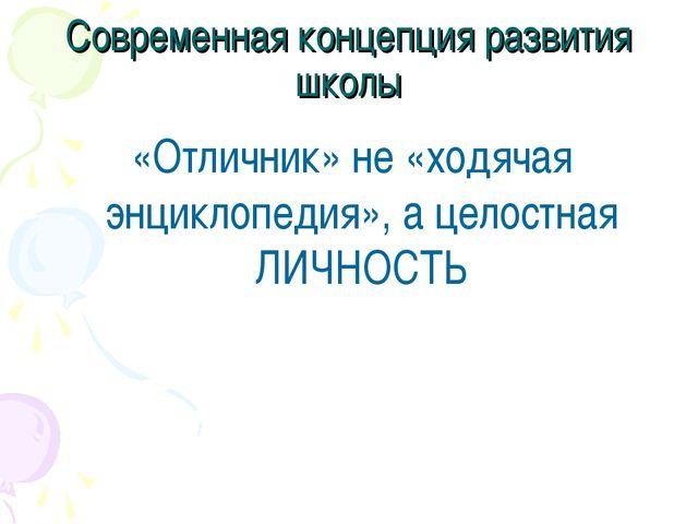 Современная концепция развития школы «Отличник» не «ходячая энциклопедия», а...