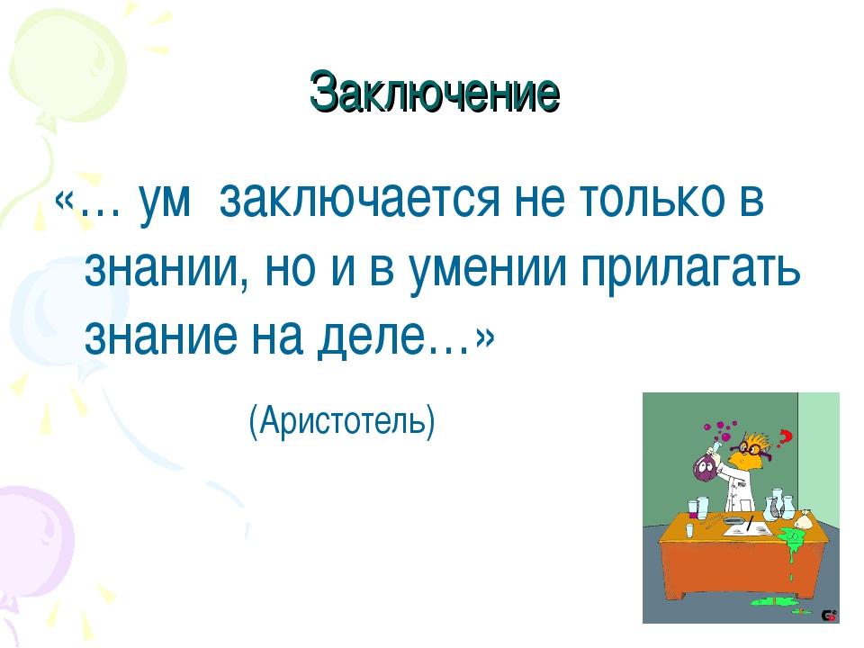 Заключение «… ум заключается не только в знании, но и в умении прилагать знан...