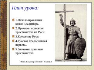 План урока: 1.Начало правления князя Владимира. 2.Причины принятия христианст