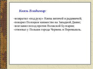 Князь Владимир: -возвратил «под руку» Киева вятичей и радимичей; -покорил По