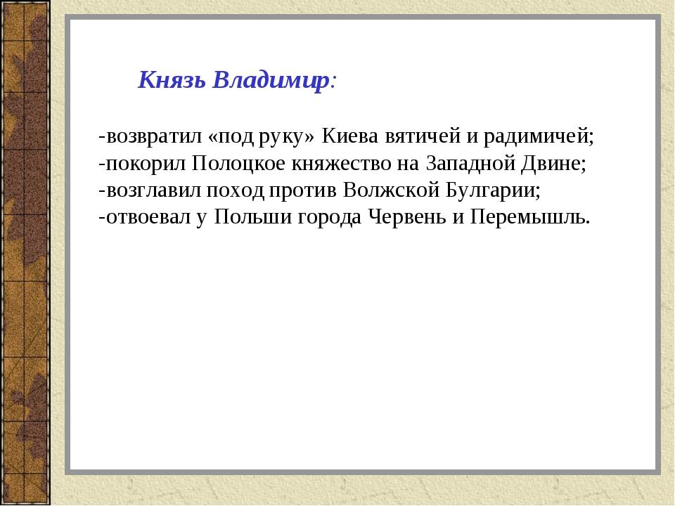 Князь Владимир: -возвратил «под руку» Киева вятичей и радимичей; -покорил По...