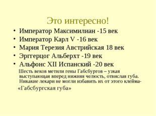 Это интересно! Император Максимилиан -15 век Император Карл V -16 век Мария Т